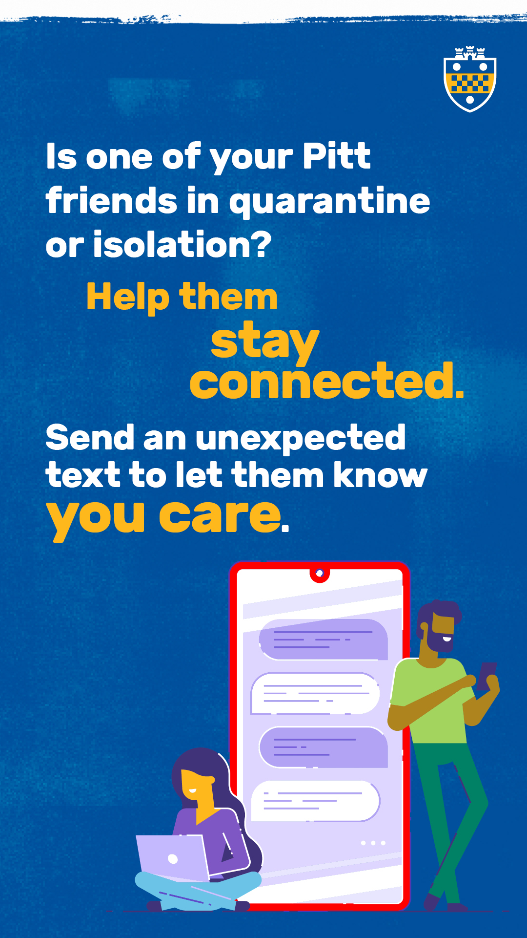 "a blue, white and gold graphic that says ""Is one of your Pitt friends in quarantine or isolation? Help them stay connected. Send an updated text to let them know you care."""
