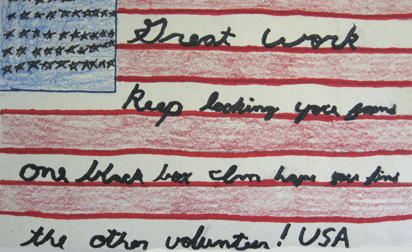 "Drawing of an American flag with the follow text written in the white stripes: ""Great work keep looking you found one black box I'm hoping you find the over volunteer! USA"""